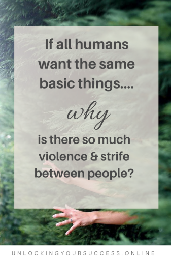 If All Humans Want The Same Basic Things, Why Is There So Much Violence And Strife Between People